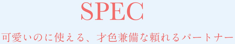 SPEC 可愛いのに使える、才色兼備な頼れるパートナー