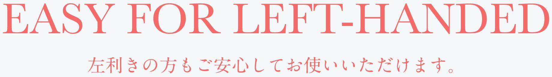 EASY FOR LEFT-HANDED 左利きの方もご安心してお使いいただけます。